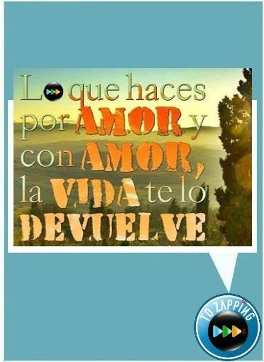 """"""" Lo que haces por amor y con amor, la vida te lo devuelve."""""""